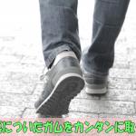 靴の裏についたガムをカンタンに取る方法